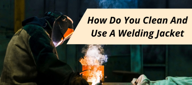 welding jackets and care