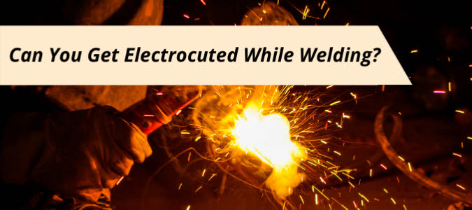 Can You Get Electrocuted While Welding